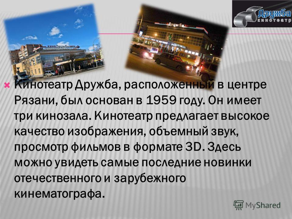 Кинотеатр Дружба, расположенный в центре Рязани, был основан в 1959 году. Он имеет три кинозала. Кинотеатр предлагает высокое качество изображения, объемный звук, просмотр фильмов в формате 3D. Здесь можно увидеть самые последние новинки отечественно