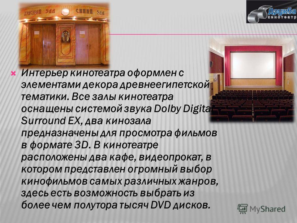 Интерьер кинотеатра оформлен с элементами декора древнеегипетской тематики. Все залы кинотеатра оснащены системой звука Dolby Digital Surround EX, два кинозала предназначены для просмотра фильмов в формате 3D. В кинотеатре расположены два кафе, видео