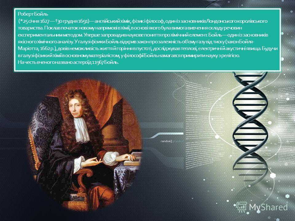 Роберт Бойль (*25 січня 1627 30 грудня 1691) англійський хімік, фізик і філософ, один із засновників Лондонського королівського товариства. Поклав початок новому напрямові в хімії, в основі якого бала вимога вивчення складу речовин экспериментальным