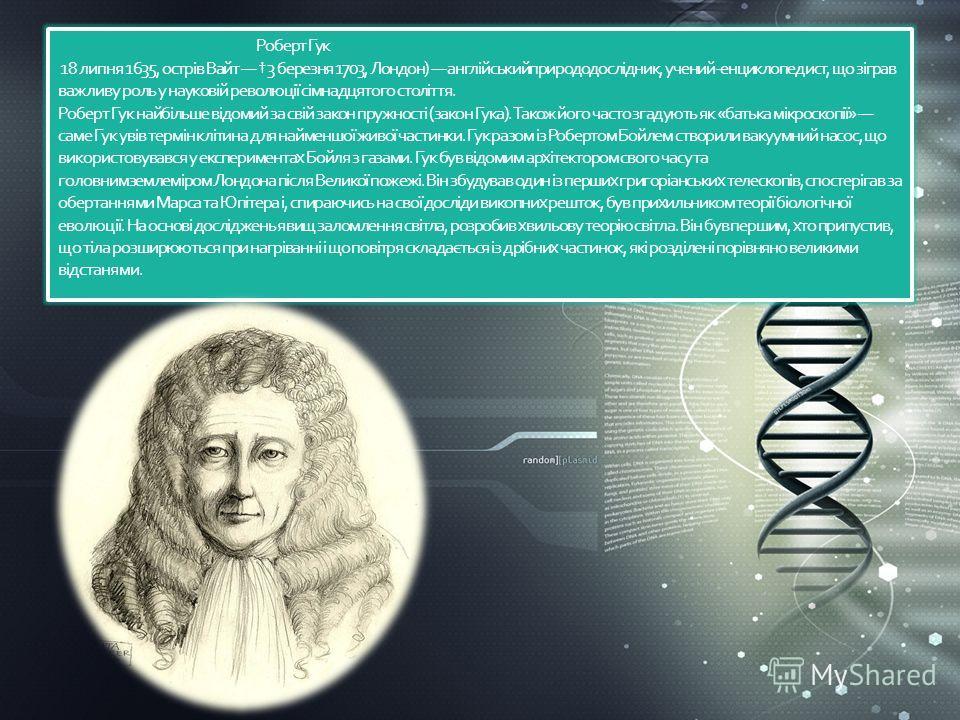 Роберт Гук 18 липня 1635, острів Вайт 3 березня 1703, Лондон) англійськийприрододослідник, учений-энциклопедист, що зіграв важливу роль у науковій революції сімнадцятого століття. Роберт Гук найбільше відомий за свій закон пружності (закон Гука). Так