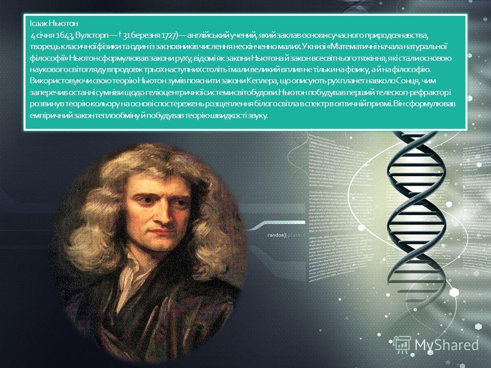 Ісаак Ньютон 4 січня 1643, Вулсторп 31 березня 1727) англійський учений, який заклав основы сучасного природознавства, творець класичної фізики та один із засновників числення нескінченно малих.У книзі «Математичні начала натуральної філософії» Ньюто