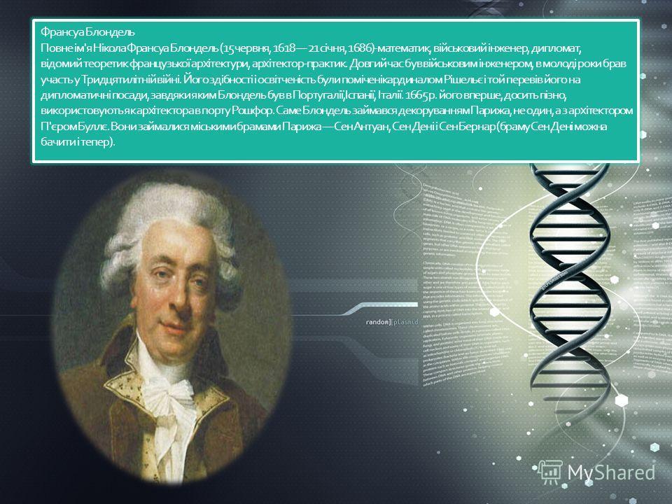 Франсуа Блондель Повне ім'я Нікола Франсуа Блондель (15 червня, 1618 21 січня, 1686)-математик, військовий інженер, дипломат, відомий теоретик французької архітектури, архітектор-практик. Довгий час букв військовим інженером, в молоді роки брав участ
