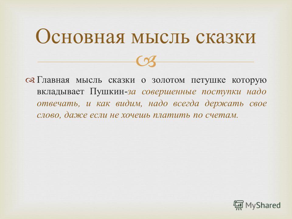 Главная мысль сказки о золотом петушке которую вкладывает Пушкин - за совершенные поступки надо отвечать, и как видим, надо всегда держать свое слово, даже если не хочешь платить по счетам. Основная мысль сказки