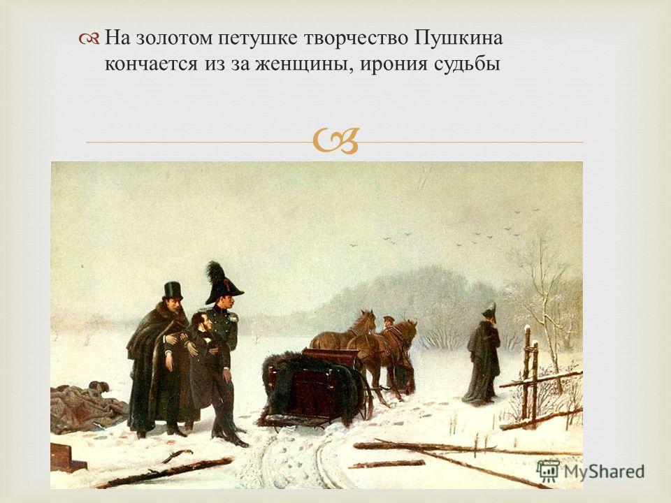 На золотом петушке творчество Пушкина кончается из за женщины, ирония судьбы