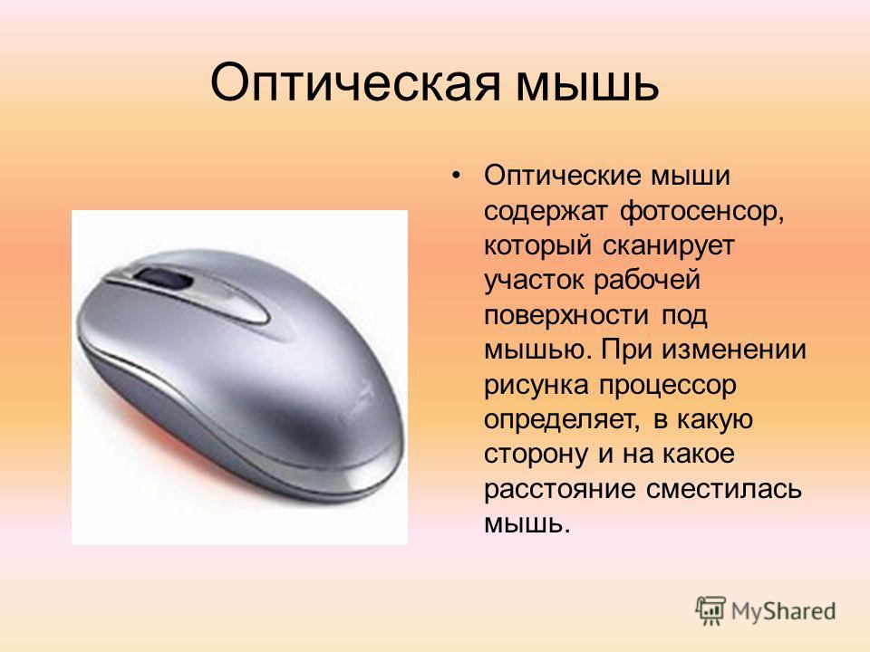 Оптическая мышь Оптические мыши содержат фотосенсор, который сканирует участок рабочей поверхности под мышью. При изменении рисунка процессор определяет, в какую сторону и на какое расстояние сместилась мышь.