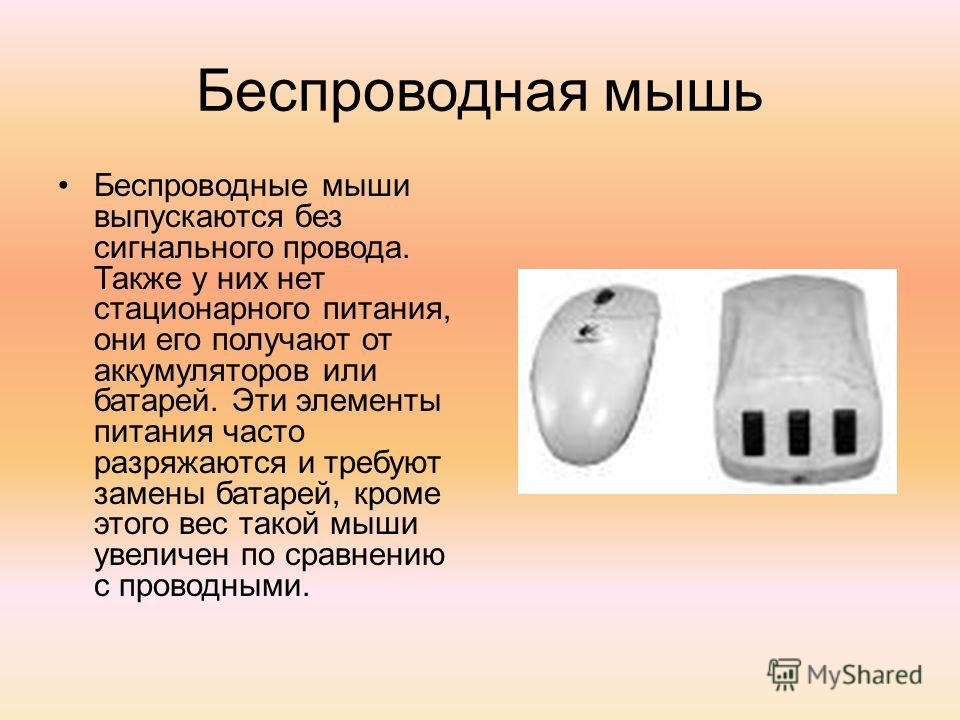 Беспроводная мышь Беспроводные мыши выпускаются без сигнального провода. Также у них нет стационарного питания, они его получают от аккумуляторов или батарей. Эти элементы питания часто разряжаются и требуют замены батарей, кроме этого вес такой мыши