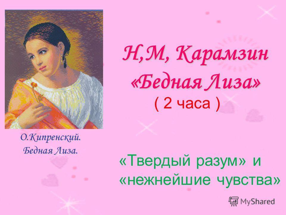 Н,М, Карамзин «Бедная Лиза» О.Кипренский. Бедная Лиза. ( 2 часа ) «Твердый разум» и «нежнейшие чувства»