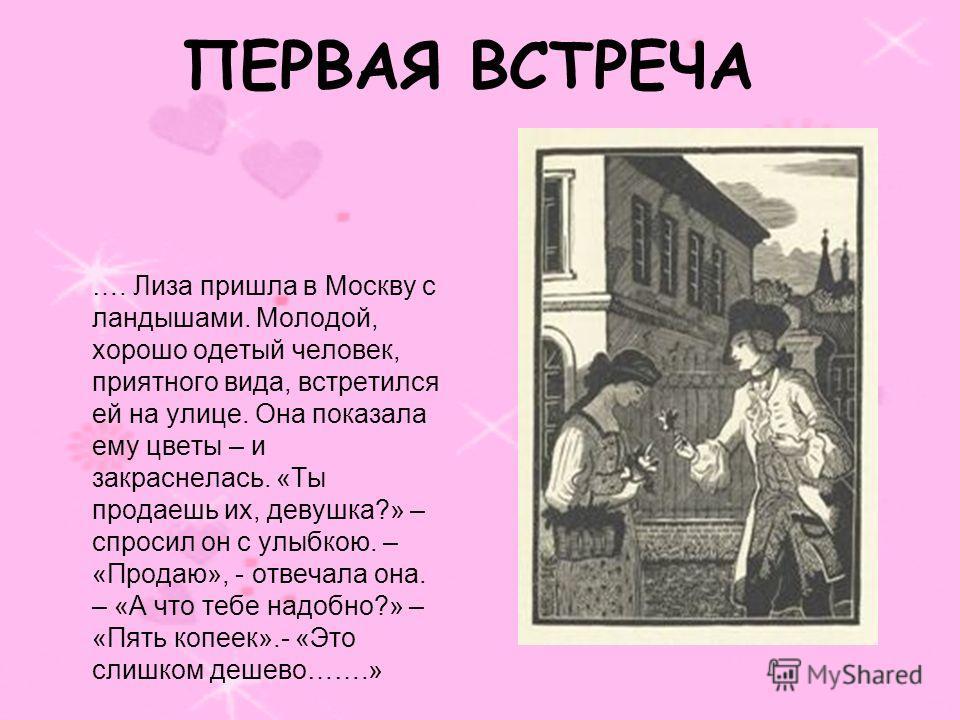 ПЕРВАЯ ВСТРЕЧА …. Лиза пришла в Москву с ландышами. Молодой, хорошо одетый человек, приятного вида, встретился ей на улице. Она показала ему цветы – и закраснелась. «Ты продаешь их, девушка?» – спросил он с улыбкою. – «Продаю», - отвечала она. – «А ч