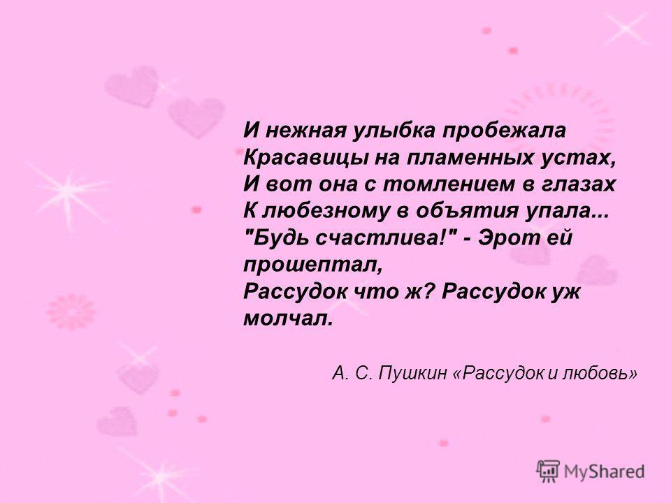 И нежная улыбка пробежала Красавицы на пламенных устах, И вот она с томлением в глазах К любезному в объятия упала... Будь счастлива! - Эрот ей прошептал, Рассудок что ж? Рассудок уж молчал. А. С. Пушкин «Рассудок и любовь»