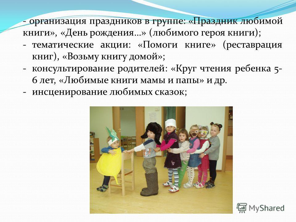 - организация праздников в группе: «Праздник любимой книги», «День рождения…» (любимого героя книги); -тематические акции: «Помоги книге» (реставрация книг), «Возьму книгу домой»; -консультирование родителей: «Круг чтения ребенка 5- 6 лет, «Любимые к