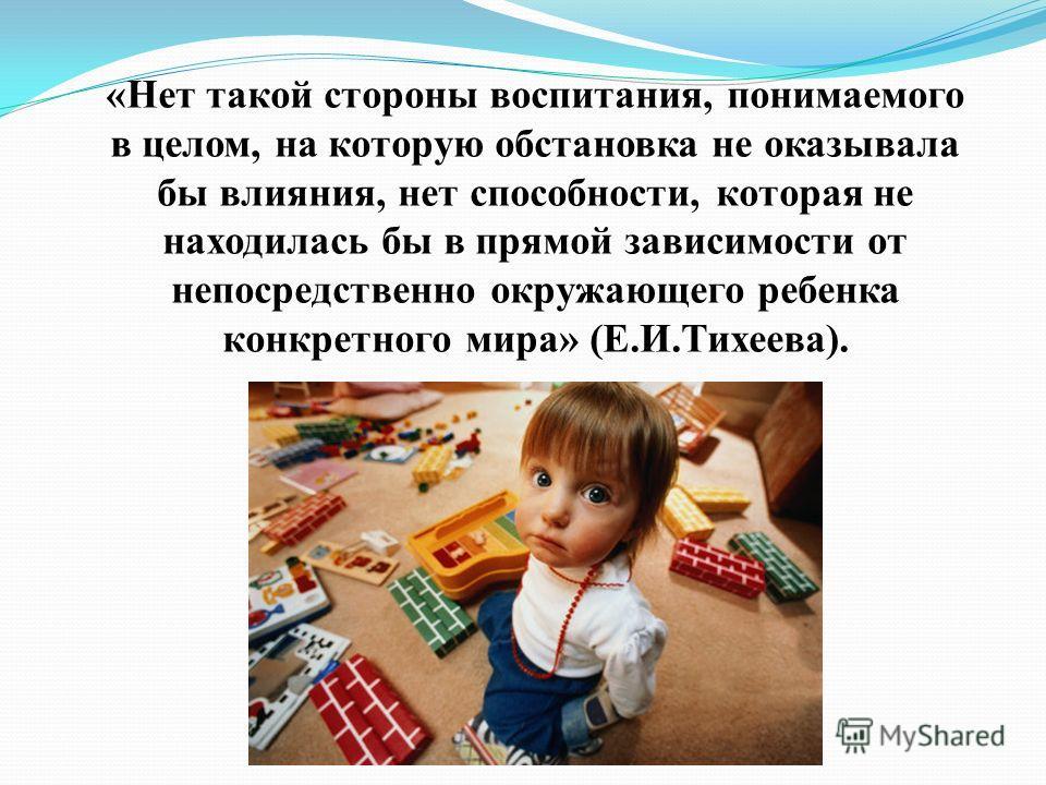 «Нет такой стороны воспитания, понимаемого в целом, на которую обстановка не оказывала бы влияния, нет способности, которая не находилась бы в прямой зависимости от непосредственно окружающего ребенка конкретного мира» (Е.И.Тихеева).