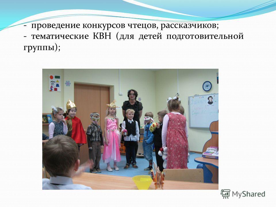 - проведение конкурсов чтецов, рассказчиков; - тематические КВН (для детей подготовительной группы);