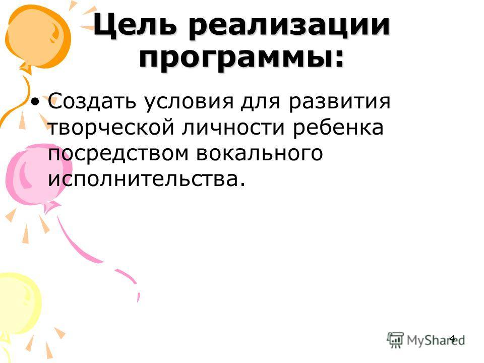 4 Цель реализации программы: Создать условия для развития творческой личности ребенка посредством вокального исполнительства.