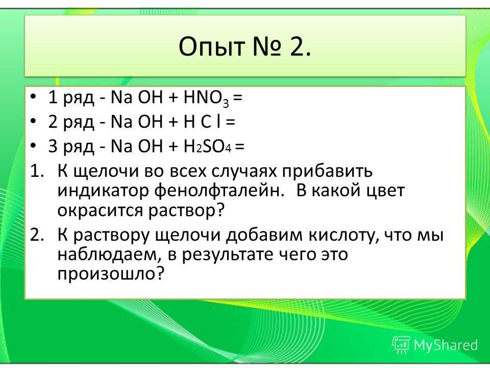 1 ряд - Na OH + HNO 3 = 2 ряд - Na OH + H C l = 3 ряд - Na OH + H 2 SO 4 = 1. К щелочи во всех случаях прибавить индикатор фенолфталеин. В какой цвет окрасится раствор? 2. К раствору щелочи добавим кислоту, что мы наблюдаем, в результате чего это про