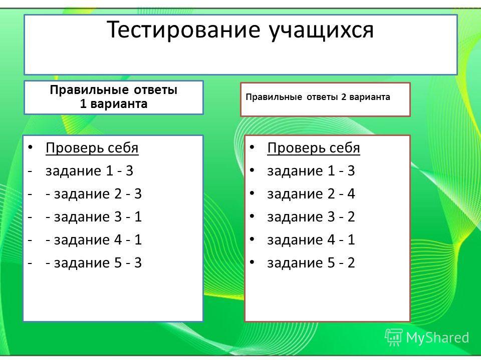 Тестирование учащихся Правильные ответы 1 варианта Проверь себя -задание 1 - 3 -- задание 2 - 3 -- задание 3 - 1 -- задание 4 - 1 -- задание 5 - 3 Правильные ответы 2 варианта Проверь себя задание 1 - 3 задание 2 - 4 задание 3 - 2 задание 4 - 1 задан