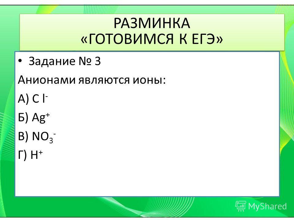 Задание 3 Анионами являются ионы: А) C l - Б) Ag + В) NO 3 - Г) H + РАЗМИНКА «ГОТОВИМСЯ К ЕГЭ»