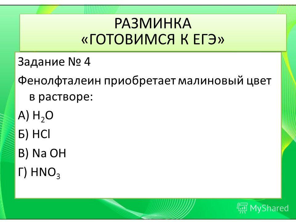 Задание 4 Фенолфталеин приобретает малиновый цвет в растворе: А) H 2 O Б) HCl В) Na OH Г) HNO 3 РАЗМИНКА «ГОТОВИМСЯ К ЕГЭ»