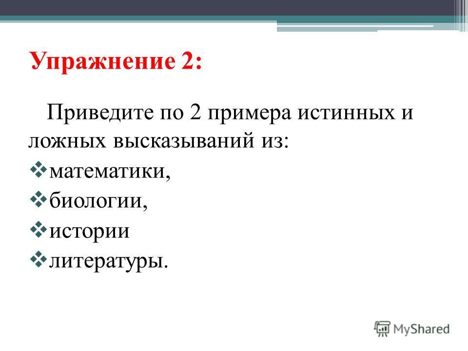 Упражнение 2: Приведите по 2 примера истинных и ложных высказываний из: математики, биологии, истории литературы.
