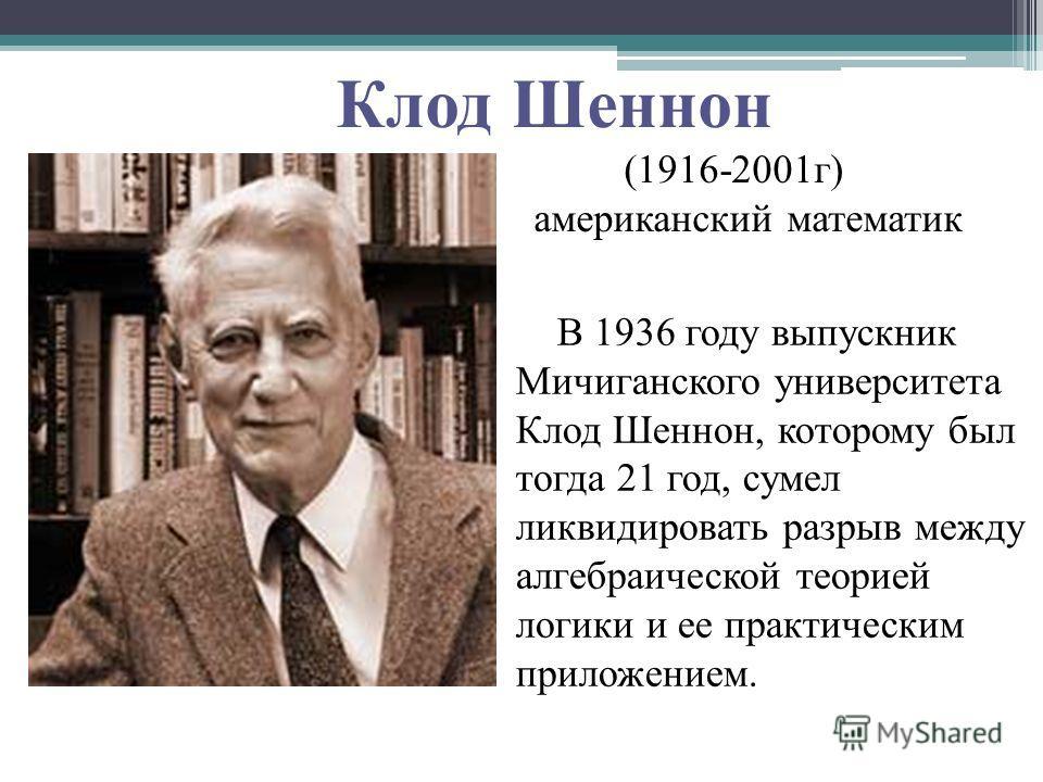 В 1936 году выпускник Мичиганского университета Клод Шеннон, которому был тогда 21 год, сумел ликвидировать разрыв между алгебраической теорией логики и ее практическим приложением. Клод Шеннон (1916-2001 г) американский математик
