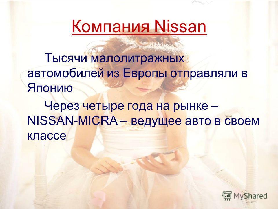 Компания Nissan Тысячи малолитражных автомобилей из Европы отправляли в Японию Через четыре года на рынке – NISSAN-MICRA – ведущее авто в своем классе