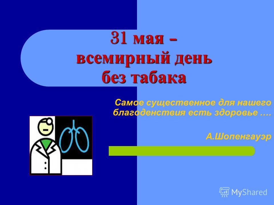 31 мая – всемирный день без табака Самое существенное для нашего благоденствия есть здоровье …. А.Шопенгауэр