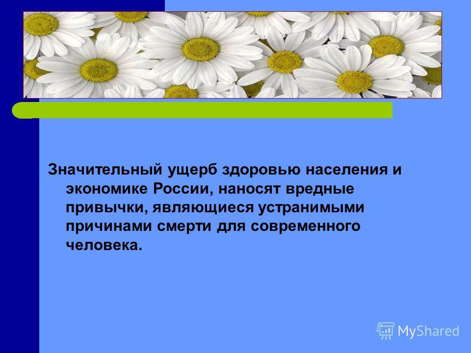 Значительный ущерб здоровью населения и экономике России, наносят вредные привычки, являющиеся устранимыми причинами смерти для современного человека.