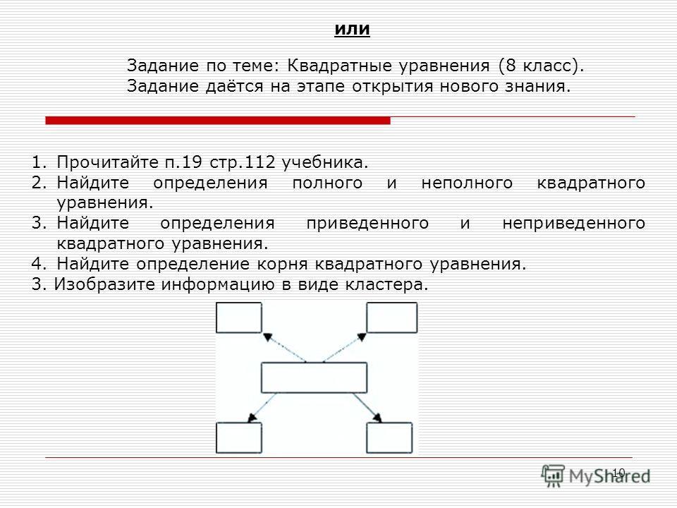 10 1. Прочитайте п.19 стр.112 учебника. 2. Найдите определения полного и неполного квадратного уравнения. 3. Найдите определения приведенного и не приведенного квадратного уравнения. 4. Найдите определение корня квадратного уравнения. 3. Изобразите и