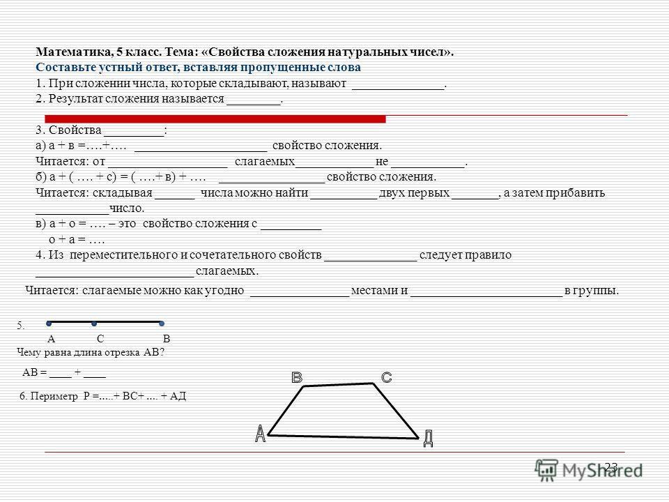 23 Математика, 5 класс. Тема: «Свойства сложения натуральных чисел». Составьте устный ответ, вставляя пропущенные слова 1. При сложении числа, которые складывают, называют ______________. 2. Результат сложения называется ________. 3. Свойства _______
