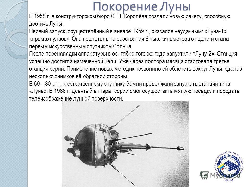 Покорение Луны В 1958 г. в конструкторском бюро С. П. Королёва создали новую ракету, способную достичь Луны. Первый запуск, осуществлённый в январе 1959 г., оказался неудачным: «Луна-1» «промахнулась». Она пролетела на расстоянии 6 тыс. километров от