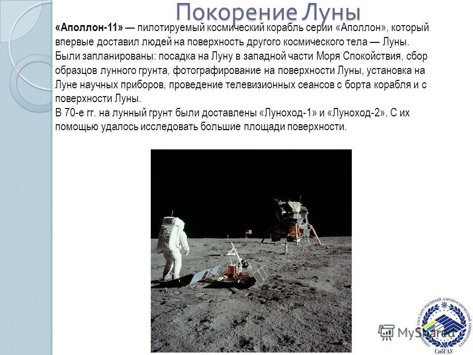 Покорение Луны «Аполлон-11» пилотируемый космический корабль серии «Аполлон», который впервые доставил людей на поверхность другого космического тела Луны. Были запланированы: посадка на Луну в западной части Моря Спокойствия, сбор образцов лунного г
