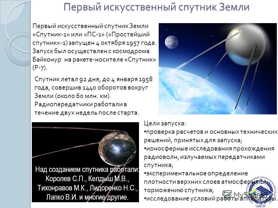 Первый искусственный спутник Земли Первый искусственный спутник Земли «Спутник-1» или «ПС-1» («Простейший спутник»-1) запущен 4 октября 1957 года. Запуск был осуществлен с космодрома Байконур на ракете-носителе «Спутник» (Р-7). Спутник летал 92 дня,