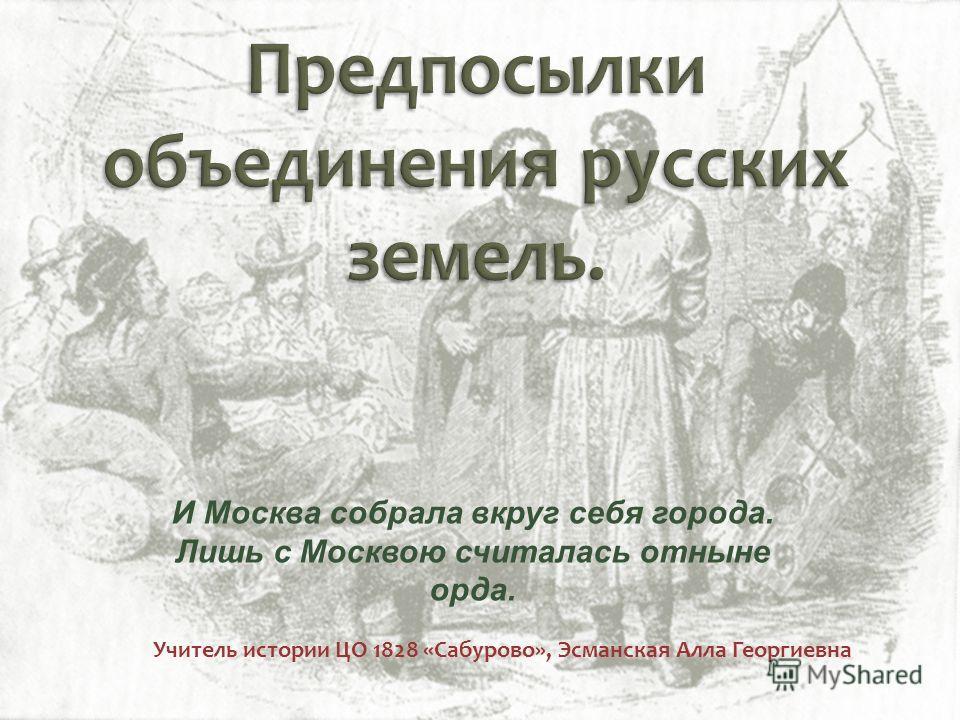 Учитель истории ЦО 1828 «Сабурово», Эсманская Алла Георгиевна И Москва собрала вкруг себя города. Лишь с Москвою считалась отныне орда.