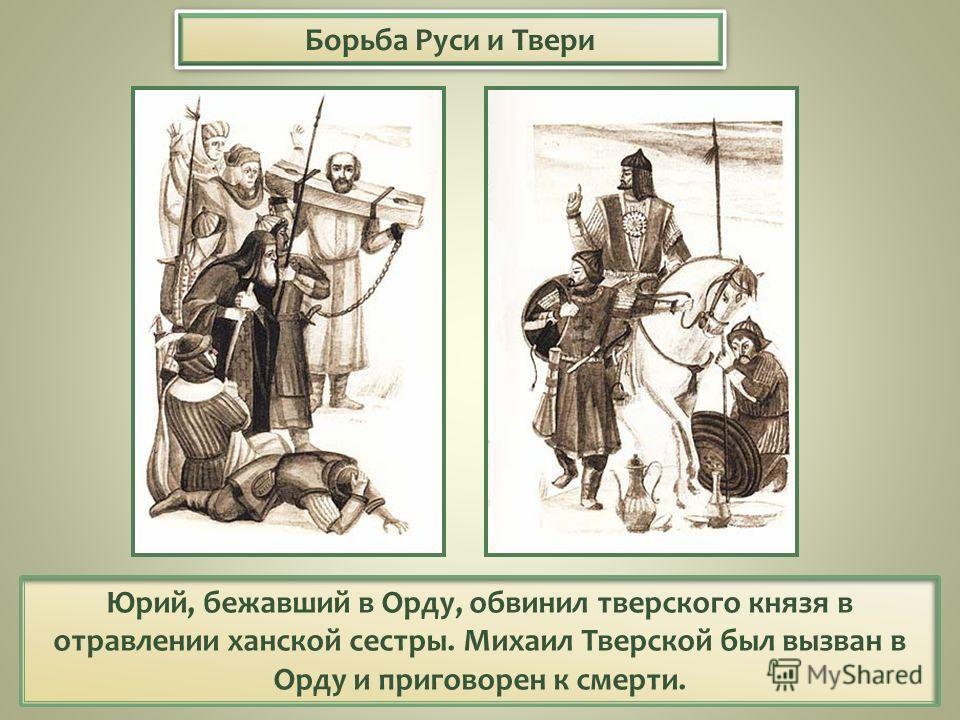 Борьба Руси и Твери Юрий, бежавший в Орду, обвинил тверского князя в отравлении ханской сестры. Михаил Тверской был вызван в Орду и приговорен к смерти.
