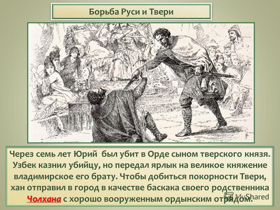 Борьба Руси и Твери Чолхана Через семь лет Юрий был убит в Орде сыном тверского князя. Узбек казнил убийцу, но передал ярлык на великое княжение владимирское его брату. Чтобы добиться покорности Твери, хан отправил в город в качестве баскака своего р