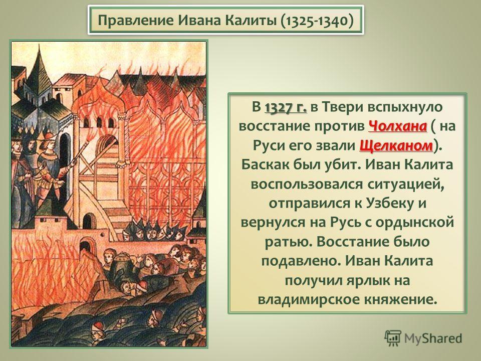 1327 г. Чолхана Щелканом В 1327 г. в Твери вспыхнуло восстание против Чолхана ( на Руси его звали Щелканом). Баскак был убит. Иван Калита воспользовался ситуацией, отправился к Узбеку и вернулся на Русь с ордынской ратью. Восстание было подавлено. Ив