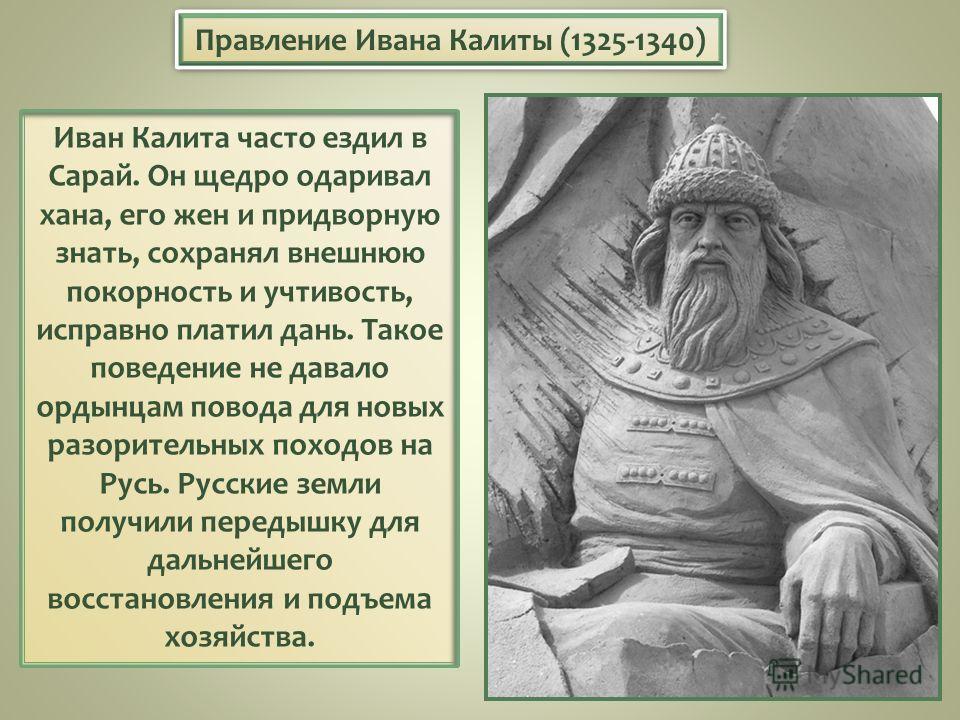 Иван Калита часто ездил в Сарай. Он щедро одаривал хана, его жен и придворную знать, сохранял внешнюю покорность и учтивость, исправно платил дань. Такое поведение не давало ордынцам повода для новых разорительных походов на Русь. Русские земли получ