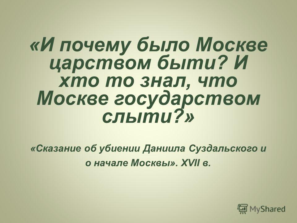 «И почему было Москве царством быт и? И кто то знал, что Москве государством слыти?» «Сказание об убиении Даниила Суздальского и о начале Москвы». XVII в.