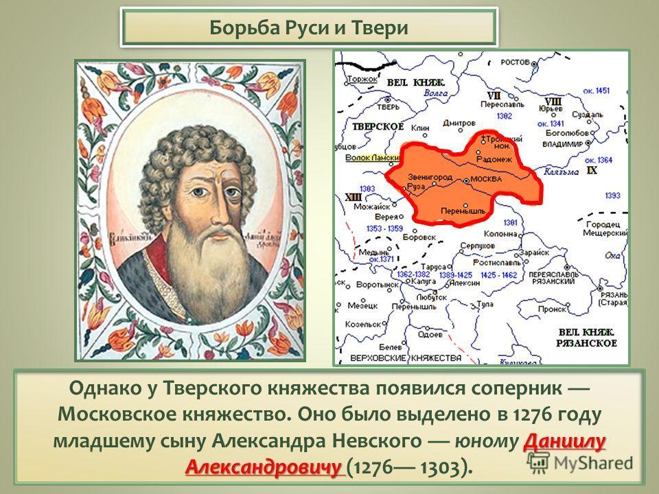 Борьба Руси и Твери Даниилу Александровичу Однако у Тверского княжества появился соперник Московское княжество. Оно было выделено в 1276 году младшему сыну Александра Невского юному Даниилу Александровичу (1276 1303).