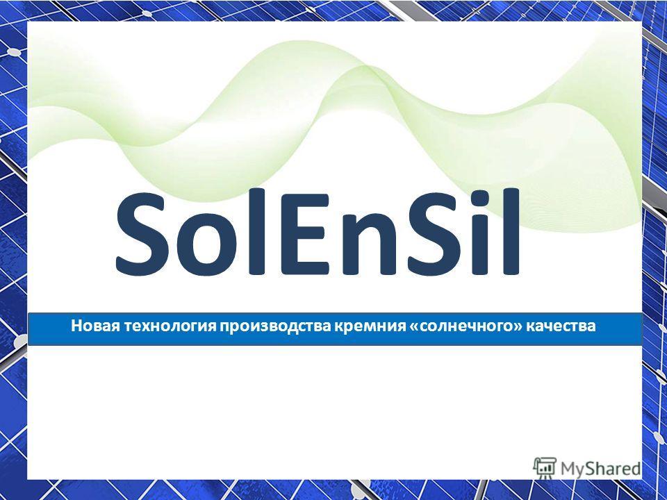 SolEnSil Новая технология производства кремния «солнечного» качества Павел Егоров