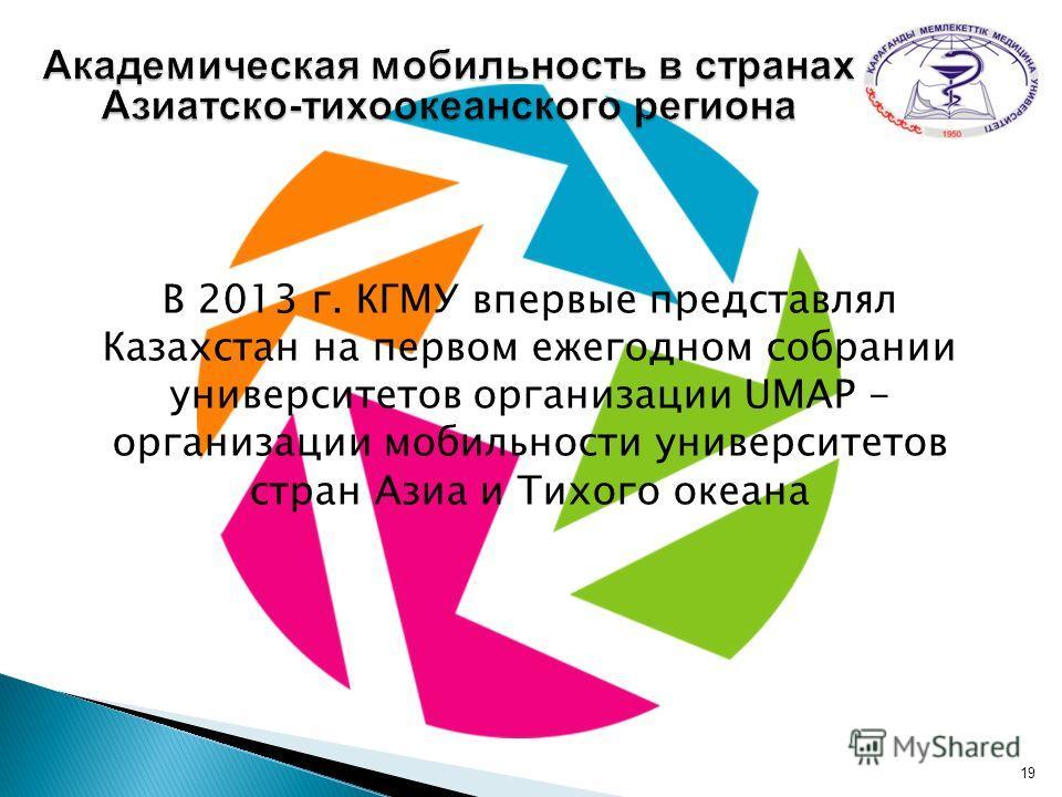 В 2013 г. КГМУ впервые представлял Казахстан на первом ежегодном собрании университетов организации UMAP - организации мобильности университетов стран Азиа и Тихого океана 19