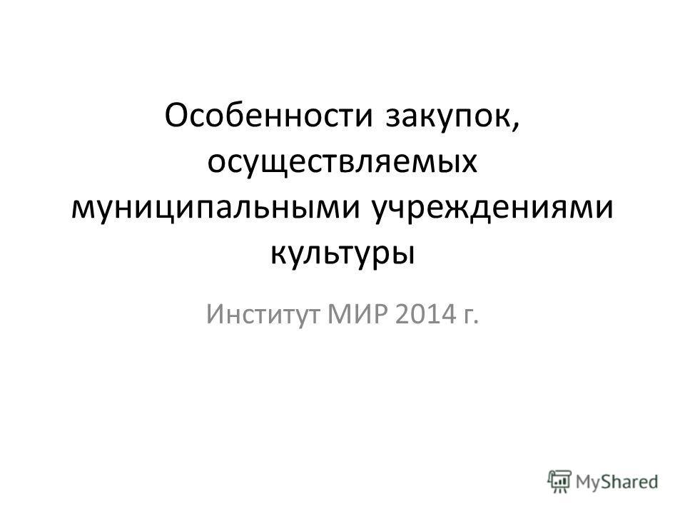 Особенности закупок, осуществляемых муниципальными учреждениями культуры Институт МИР 2014 г.
