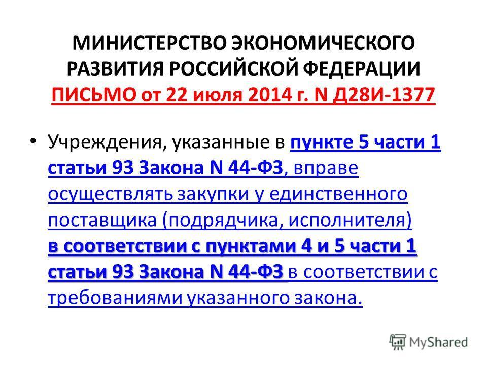 МИНИСТЕРСТВО ЭКОНОМИЧЕСКОГО РАЗВИТИЯ РОССИЙСКОЙ ФЕДЕРАЦИИ ПИСЬМО от 22 июля 2014 г. N Д28И-1377 в соответствии с пунктами 4 и 5 части 1 статьи 93 Закона N 44-ФЗ в соответствии с пунктами 4 и 5 части 1 статьи 93 Закона N 44-ФЗ Учреждения, указанные в