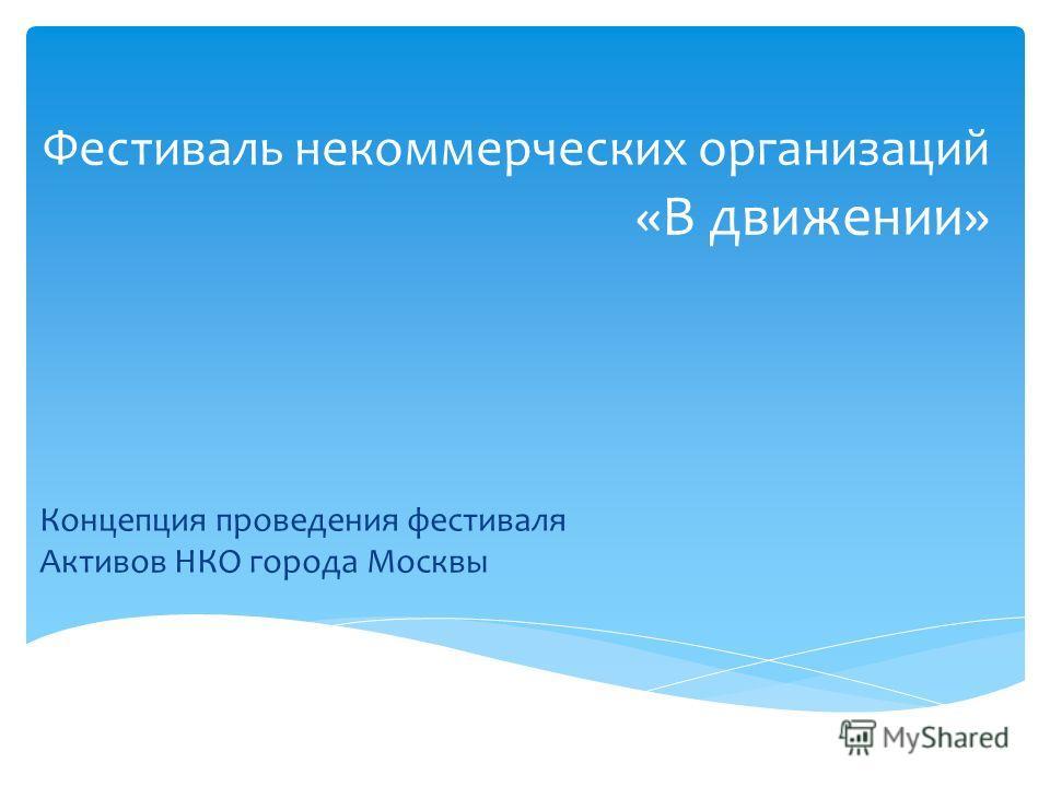 Концепция проведения фестиваля Активов НКО города Москвы Фестиваль некоммерческих организаций «В движении»