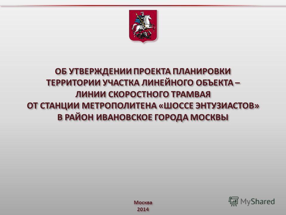 Москва 2014 ОБ УТВЕРЖДЕНИИ ПРОЕКТА ПЛАНИРОВКИ ТЕРРИТОРИИ УЧАСТКА ЛИНЕЙНОГО ОБЪЕКТА – ЛИНИИ СКОРОСТНОГО ТРАМВАЯ ОТ СТАНЦИИ МЕТРОПОЛИТЕНА «ШОССЕ ЭНТУЗИАСТОВ» В РАЙОН ИВАНОВСКОЕ ГОРОДА МОСКВЫ