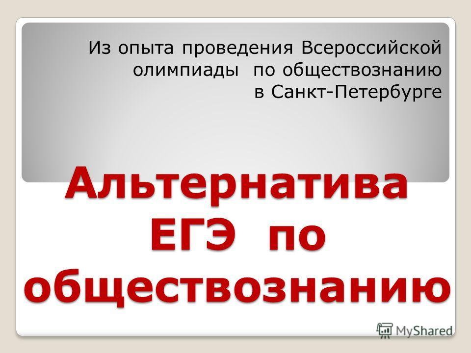 Альтернатива ЕГЭ по обществознанию Из опыта проведения Всероссийской олимпиады по обществознанию в Санкт-Петербурге
