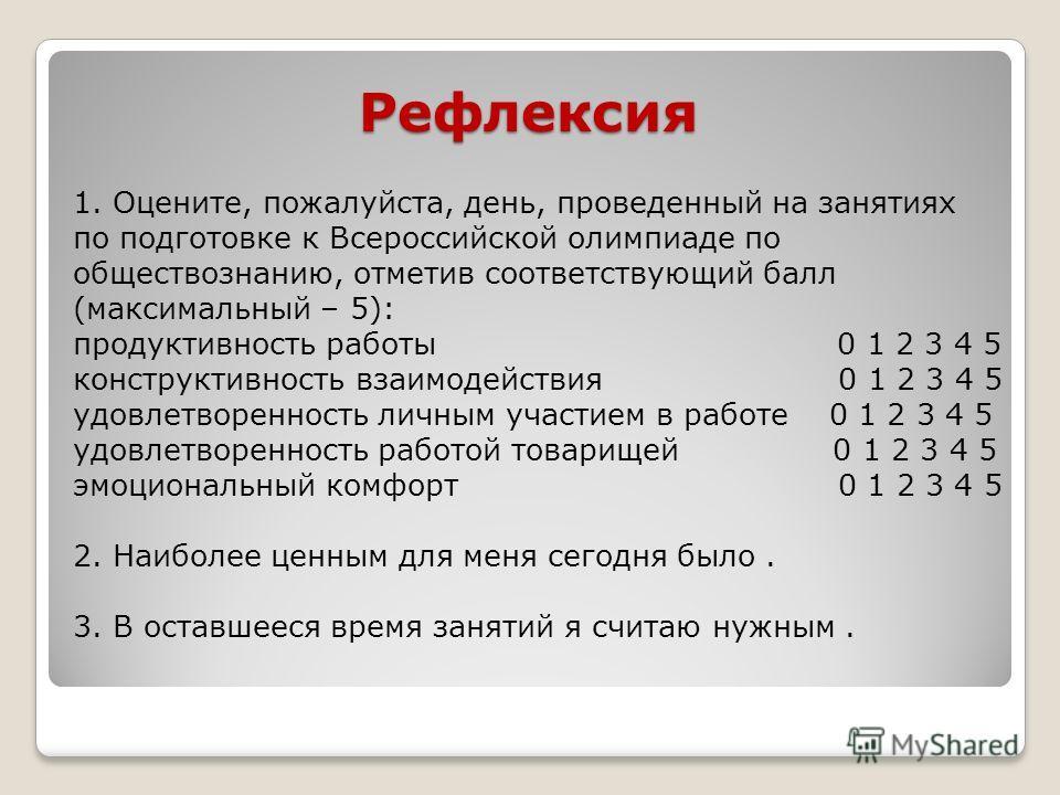 Рефлексия 1. Оцените, пожалуйста, день, проведенный на занятиях по подготовке к Всероссийской олимпиаде по обществознанию, отметив соответствующий балл (максимальный – 5): продуктивность работы 0 1 2 3 4 5 конструктивность взаимодействия 0 1 2 3 4 5