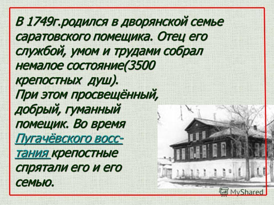В 1749 г.родился в дворянской семье саратовского помещика. Отец его службой, умом и трудами собрал немалое состояние(3500 крепостных душ). При этом просвещённый, добрый, гуманный помещик. Во время Пугачёвского вос- Пугачёвского вос- тания тания крепо