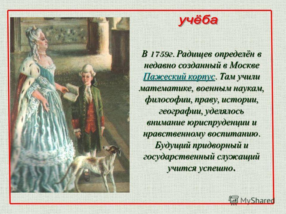 В 1759 г. Радищев определён в недавно созданный в Москве Пажеский корпус. Там учили математике, военным наукам, философии, праву, истории, географии, уделялось внимание юриспруденции и нравственному воспитанию. Будущий придворный и государственный сл