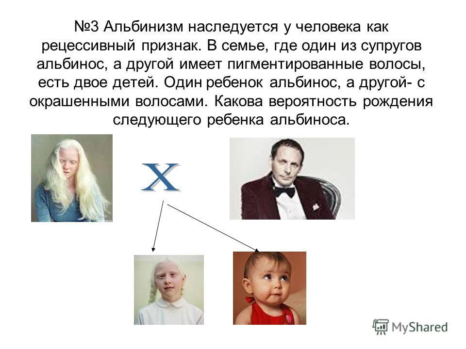 3 Альбинизм наследуется у человека как рецессивный признак. В семье, где один из супругов альбинос, а другой имеет пигментированные волосы, есть двое детей. Один ребенок альбинос, а другой- с окрашенными волосами. Какова вероятность рождения следующе
