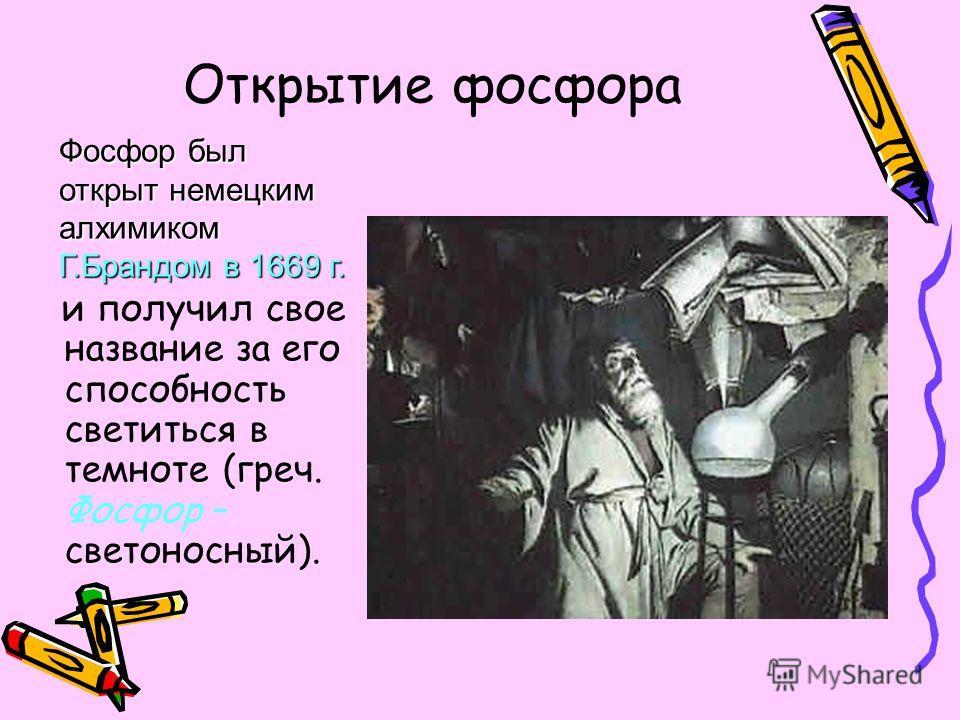 Открытие фосфора и получил свое название за его способность светиться в темноте (греч. Фосфор – светоносный). Фосфор был открыт немецким алхимиком Г.Брандом в 1669 г.